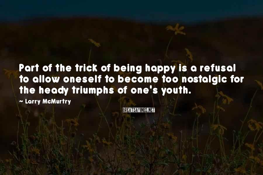 Larry McMurtry Sayings: Part Of The Trick Of Being Happy Is A Refusal To Allow Oneself To Become Too Nostalgic For The Heady Triumphs Of One's Youth.