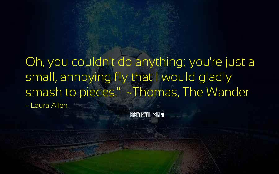 "Laura Allen Sayings: Oh, You Couldn't Do Anything; You're Just A Small, Annoying Fly That I Would Gladly Smash To Pieces.""  ~Thomas, The Wander"