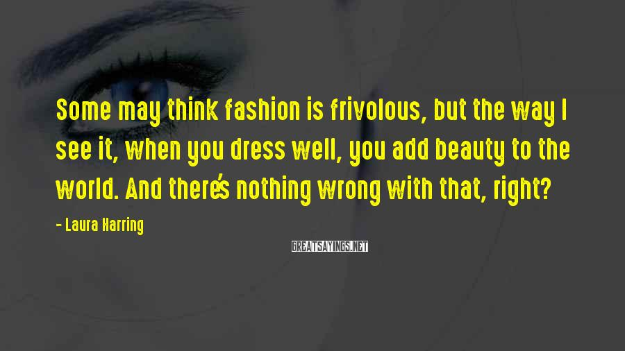 Laura Harring Sayings: Some May Think Fashion Is Frivolous, But The Way I See It, When You Dress Well, You Add Beauty To The World. And There's Nothing Wrong With That, Right?