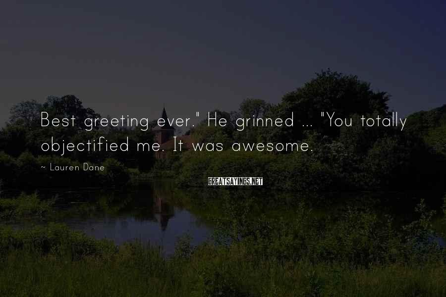"Lauren Dane Sayings: Best Greeting Ever."" He Grinned ... ""You Totally Objectified Me. It Was Awesome."