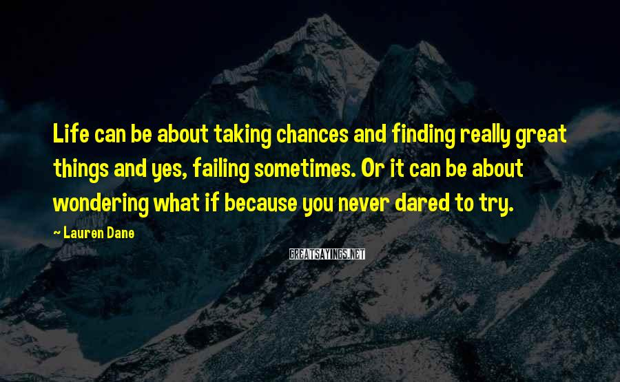 Lauren Dane Sayings: Life Can Be About Taking Chances And Finding Really Great Things And Yes, Failing Sometimes. Or It Can Be About Wondering What If Because You Never Dared To Try.