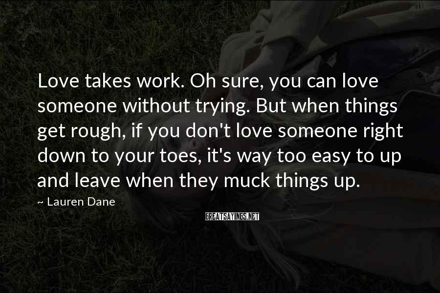 Lauren Dane Sayings: Love Takes Work. Oh Sure, You Can Love Someone Without Trying. But When Things Get Rough, If You Don't Love Someone Right Down To Your Toes, It's Way Too Easy To Up And Leave When They Muck Things Up.