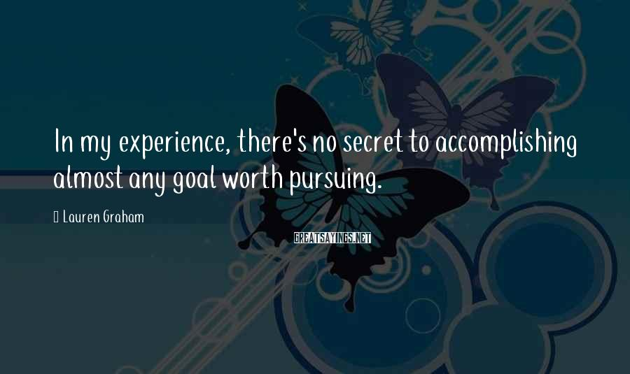 Lauren Graham Sayings: In My Experience, There's No Secret To Accomplishing Almost Any Goal Worth Pursuing.