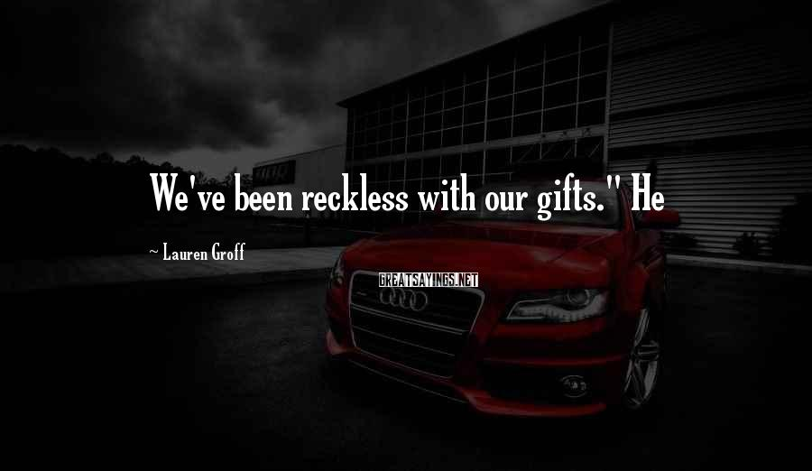 """Lauren Groff Sayings: We've Been Reckless With Our Gifts."""" He"""