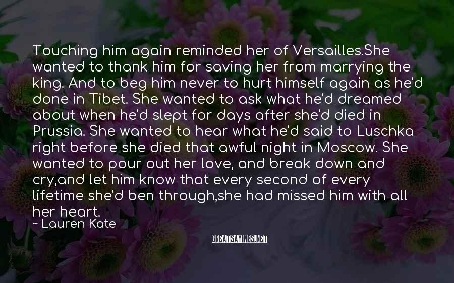 Lauren Kate Sayings: Touching Him Again Reminded Her Of Versailles.She Wanted To Thank Him For Saving Her From Marrying The King. And To Beg Him Never To Hurt Himself Again As He'd Done In Tibet. She Wanted To Ask What He'd Dreamed About When He'd Slept For Days After She'd Died In Prussia. She Wanted To Hear What He'd Said To Luschka Right Before She Died That Awful Night In Moscow. She Wanted To Pour Out Her Love, And Break Down And Cry,and Let Him Know That Every Second Of Every Lifetime She'd Ben Through,she Had Missed Him With All Her Heart.