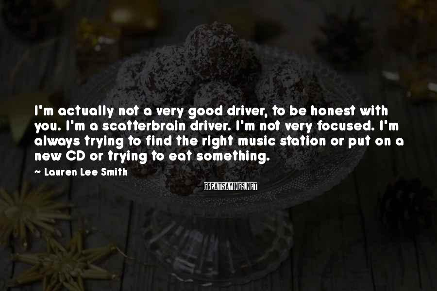 Lauren Lee Smith Sayings: I'm Actually Not A Very Good Driver, To Be Honest With You. I'm A Scatterbrain Driver. I'm Not Very Focused. I'm Always Trying To Find The Right Music Station Or Put On A New CD Or Trying To Eat Something.