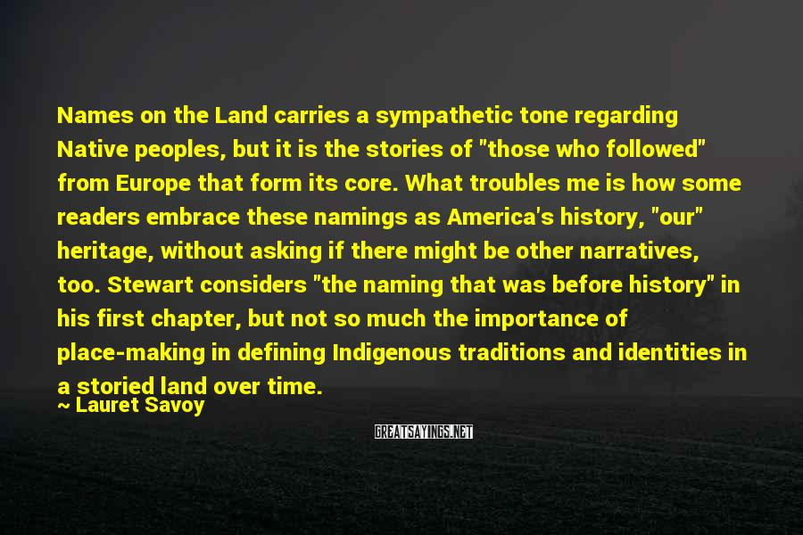 """Lauret Savoy Sayings: Names On The Land Carries A Sympathetic Tone Regarding Native Peoples, But It Is The Stories Of """"those Who Followed"""" From Europe That Form Its Core. What Troubles Me Is How Some Readers Embrace These Namings As America's History, """"our"""" Heritage, Without Asking If There Might Be Other Narratives, Too. Stewart Considers """"the Naming That Was Before History"""" In His First Chapter, But Not So Much The Importance Of Place-making In Defining Indigenous Traditions And Identities In A Storied Land Over Time."""
