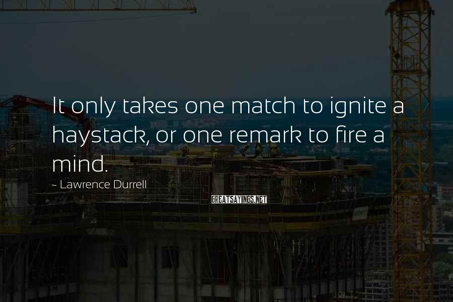 Lawrence Durrell Sayings: It Only Takes One Match To Ignite A Haystack, Or One Remark To Fire A Mind.