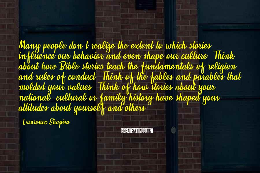 Lawrence Shapiro Sayings: Many People Don't Realize The Extent To Which Stories Influence Our Behavior And Even Shape Our Culture. Think About How Bible Stories Teach The Fundamentals Of Religion And Rules Of Conduct. Think Of The Fables And Parables That Molded Your Values. Think Of How Stories About Your National, Cultural Or Family History Have Shaped Your Attitudes About Yourself And Others.