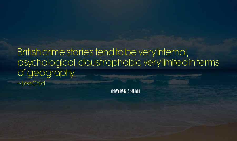 Lee Child Sayings: British Crime Stories Tend To Be Very Internal, Psychological, Claustrophobic, Very Limited In Terms Of Geography.