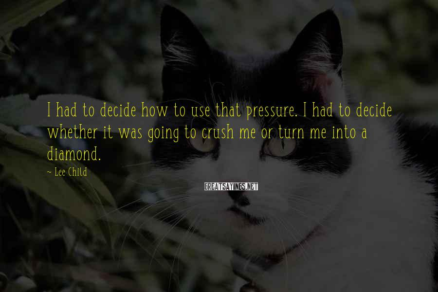 Lee Child Sayings: I Had To Decide How To Use That Pressure. I Had To Decide Whether It Was Going To Crush Me Or Turn Me Into A Diamond.