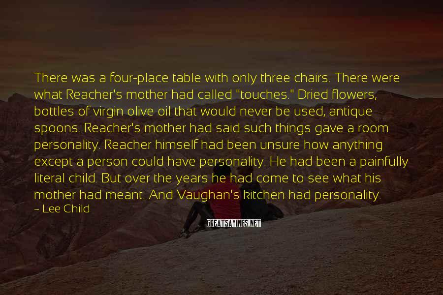 "Lee Child Sayings: There Was A Four-place Table With Only Three Chairs. There Were What Reacher's Mother Had Called ""touches."" Dried Flowers, Bottles Of Virgin Olive Oil That Would Never Be Used, Antique Spoons. Reacher's Mother Had Said Such Things Gave A Room Personality. Reacher Himself Had Been Unsure How Anything Except A Person Could Have Personality. He Had Been A Painfully Literal Child. But Over The Years He Had Come To See What His Mother Had Meant. And Vaughan's Kitchen Had Personality."