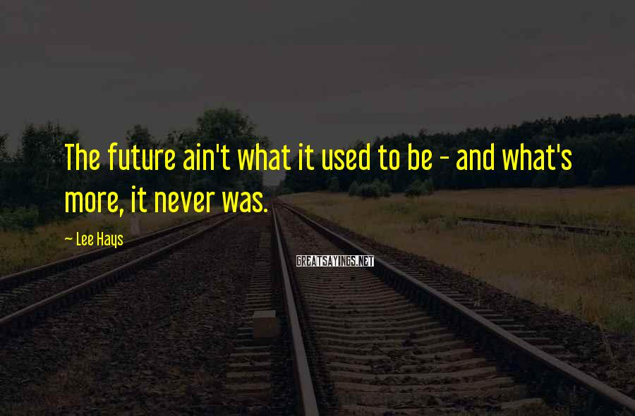 Lee Hays Sayings: The Future Ain't What It Used To Be - And What's More, It Never Was.