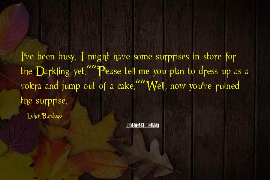 """Leigh Bardugo Sayings: I've Been Busy. I Might Have Some Surprises In Store For The Darkling Yet.""""""""Please Tell Me You Plan To Dress Up As A Volcra And Jump Out Of A Cake.""""""""Well, Now You've Ruined The Surprise."""