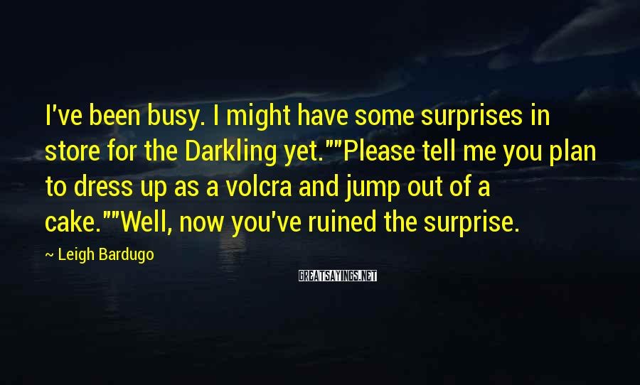 "Leigh Bardugo Sayings: I've Been Busy. I Might Have Some Surprises In Store For The Darkling Yet.""""Please Tell Me You Plan To Dress Up As A Volcra And Jump Out Of A Cake.""""Well, Now You've Ruined The Surprise."