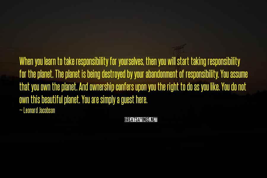 Leonard Jacobson Sayings: When You Learn To Take Responsibility For Yourselves, Then You Will Start Taking Responsibility For The Planet. The Planet Is Being Destroyed By Your Abandonment Of Responsibility. You Assume That You Own The Planet. And Ownership Confers Upon You The Right To Do As You Like. You Do Not Own This Beautiful Planet. You Are Simply A Guest Here.