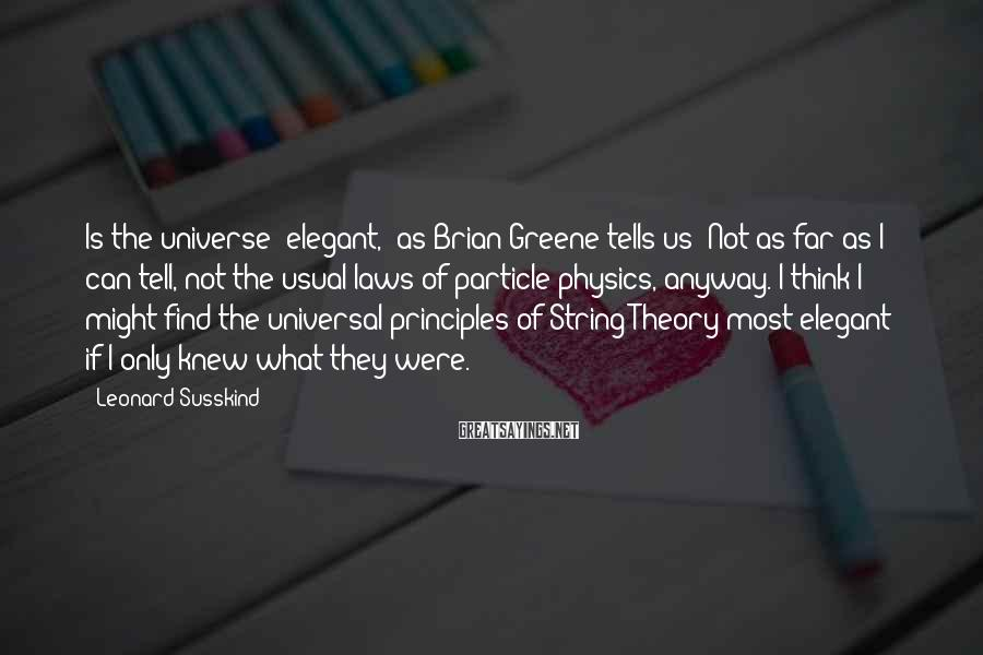 Leonard Susskind Sayings: Is The Universe 'elegant,' As Brian Greene Tells Us? Not As Far As I Can Tell, Not The Usual Laws Of Particle Physics, Anyway. I Think I Might Find The Universal Principles Of String Theory Most Elegant - If I Only Knew What They Were.