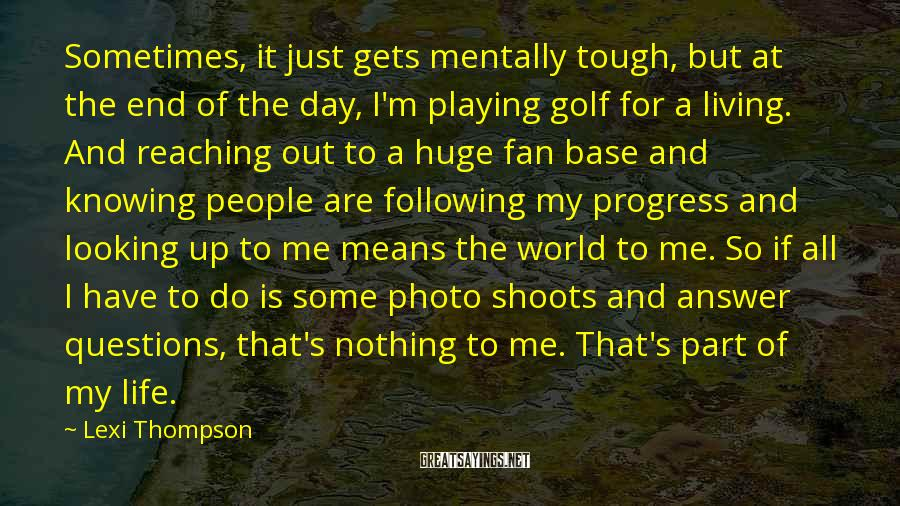 Lexi Thompson Sayings: Sometimes, It Just Gets Mentally Tough, But At The End Of The Day, I'm Playing Golf For A Living. And Reaching Out To A Huge Fan Base And Knowing People Are Following My Progress And Looking Up To Me Means The World To Me. So If All I Have To Do Is Some Photo Shoots And Answer Questions, That's Nothing To Me. That's Part Of My Life.