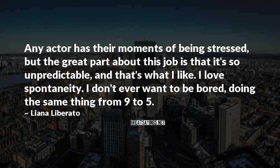 Liana Liberato Sayings: Any Actor Has Their Moments Of Being Stressed, But The Great Part About This Job Is That It's So Unpredictable, And That's What I Like. I Love Spontaneity. I Don't Ever Want To Be Bored, Doing The Same Thing From 9 To 5.