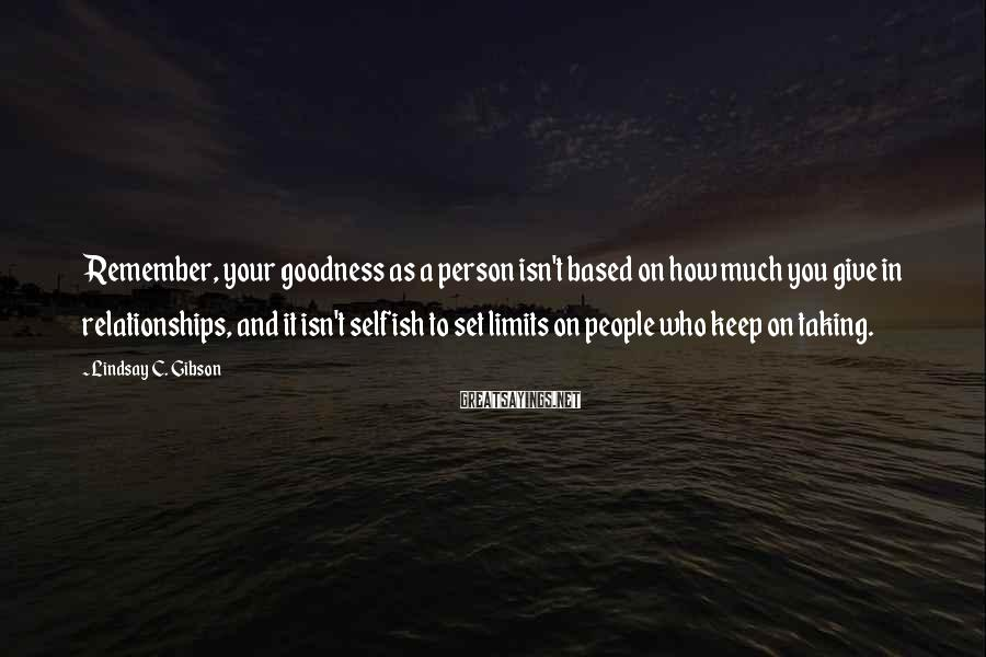 Lindsay C. Gibson Sayings: Remember, Your Goodness As A Person Isn't Based On How Much You Give In Relationships, And It Isn't Selfish To Set Limits On People Who Keep On Taking.