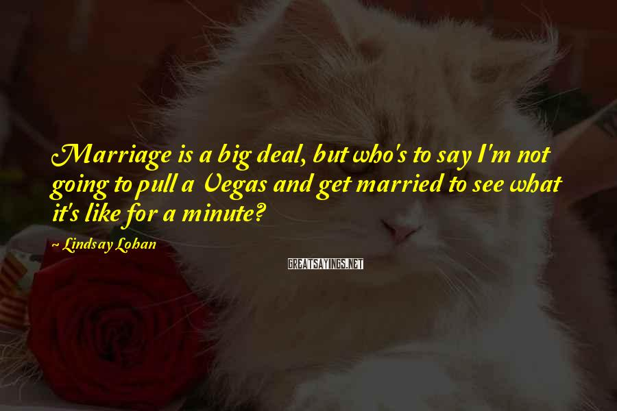 Lindsay Lohan Sayings: Marriage Is A Big Deal, But Who's To Say I'm Not Going To Pull A Vegas And Get Married To See What It's Like For A Minute?