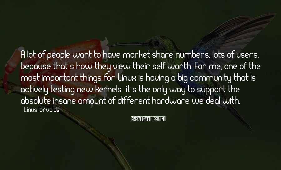 Linus Torvalds Sayings: A Lot Of People Want To Have Market Share Numbers, Lots Of Users, Because That's How They View Their Self Worth. For Me, One Of The Most Important Things For Linux Is Having A Big Community That Is Actively Testing New Kernels; It's The Only Way To Support The Absolute Insane Amount Of Different Hardware We Deal With.