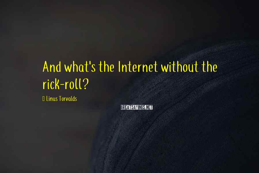Linus Torvalds Sayings: And What's The Internet Without The Rick-roll?