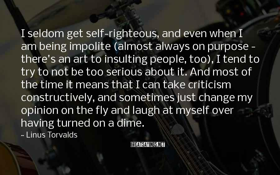 Linus Torvalds Sayings: I Seldom Get Self-righteous, And Even When I Am Being Impolite (almost Always On Purpose - There's An Art To Insulting People, Too), I Tend To Try To Not Be Too Serious About It. And Most Of The Time It Means That I Can Take Criticism Constructively, And Sometimes Just Change My Opinion On The Fly And Laugh At Myself Over Having Turned On A Dime.