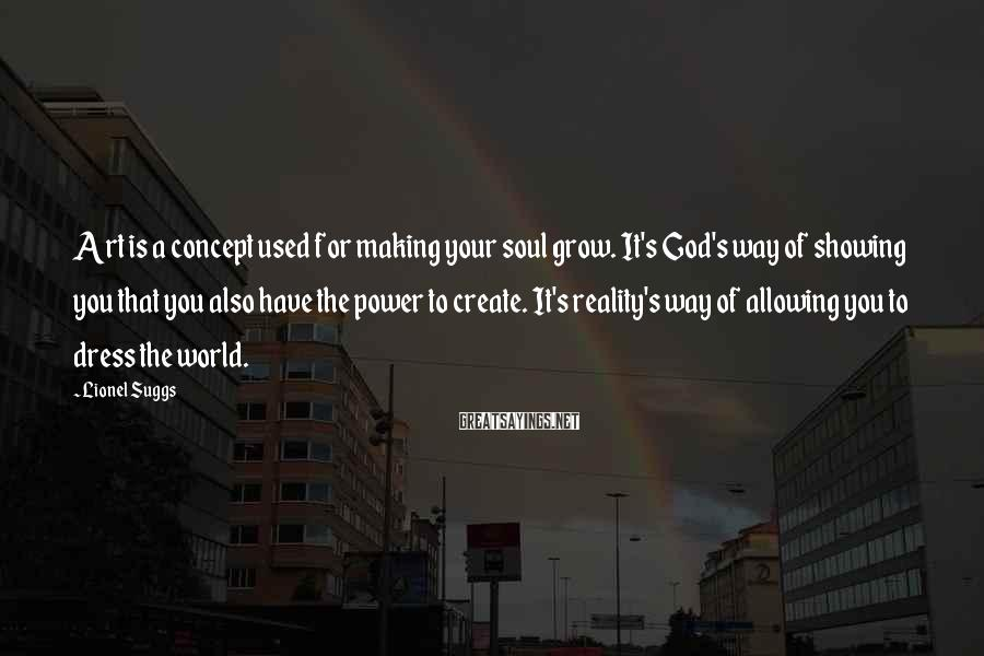 Lionel Suggs Sayings: Art Is A Concept Used For Making Your Soul Grow. It's God's Way Of Showing You That You Also Have The Power To Create. It's Reality's Way Of Allowing You To Dress The World.
