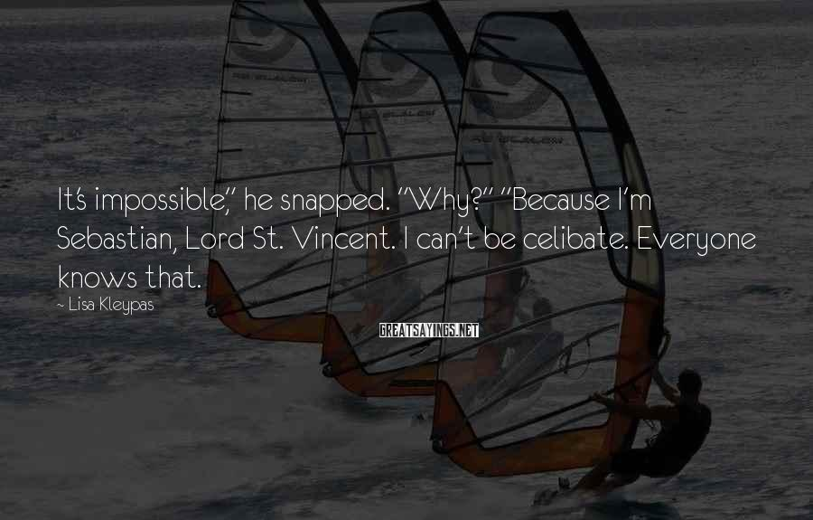 "Lisa Kleypas Sayings: It's Impossible,"" He Snapped. ""Why?"" ""Because I'm Sebastian, Lord St. Vincent. I Can't Be Celibate. Everyone Knows That."