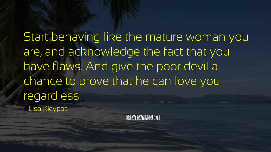Lisa Kleypas Sayings: Start Behaving Like The Mature Woman You Are, And Acknowledge The Fact That You Have Flaws. And Give The Poor Devil A Chance To Prove That He Can Love You Regardless.