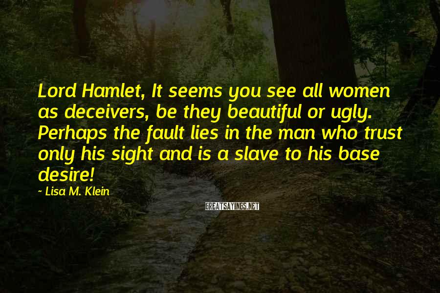 Lisa M. Klein Sayings: Lord Hamlet, It Seems You See All Women As Deceivers, Be They Beautiful Or Ugly. Perhaps The Fault Lies In The Man Who Trust Only His Sight And Is A Slave To His Base Desire!