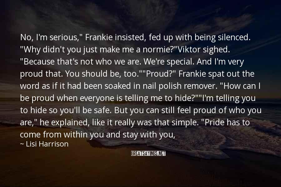 """Lisi Harrison Sayings: No, I'm Serious,"""" Frankie Insisted, Fed Up With Being Silenced. """"Why Didn't You Just Make Me A Normie?""""Viktor Sighed. """"Because That's Not Who We Are. We're Special. And I'm Very Proud That. You Should Be, Too.""""""""Proud?"""" Frankie Spat Out The Word As If It Had Been Soaked In Nail Polish Remover. """"How Can I Be Proud When Everyone Is Telling Me To Hide?""""""""I'm Telling You To Hide So You'll Be Safe. But You Can Still Feel Proud Of Who You Are,"""" He Explained, Like It Really Was That Simple. """"Pride Has To Come From Within You And Stay With You, No Matter What People Say.""""Huh?Frankie Crossed Her Arms And Looked Away."""