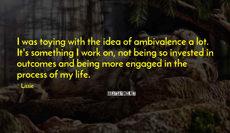 Lissie Sayings: I Was Toying With The Idea Of Ambivalence A Lot. It's Something I Work On, Not Being So Invested In Outcomes And Being More Engaged In The Process Of My Life.