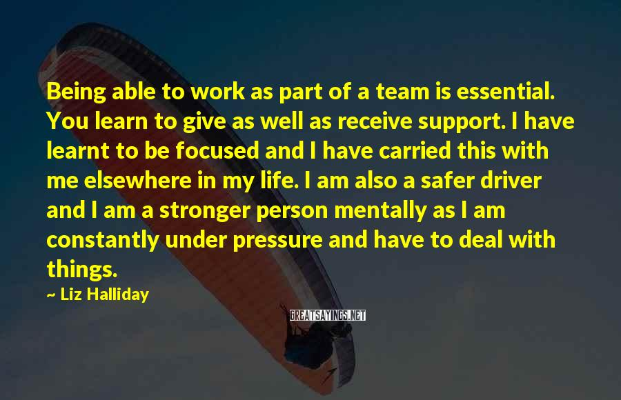 Liz Halliday Sayings: Being Able To Work As Part Of A Team Is Essential. You Learn To Give As Well As Receive Support. I Have Learnt To Be Focused And I Have Carried This With Me Elsewhere In My Life. I Am Also A Safer Driver And I Am A Stronger Person Mentally As I Am Constantly Under Pressure And Have To Deal With Things.