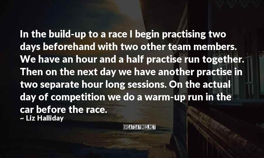 Liz Halliday Sayings: In The Build-up To A Race I Begin Practising Two Days Beforehand With Two Other Team Members. We Have An Hour And A Half Practise Run Together. Then On The Next Day We Have Another Practise In Two Separate Hour Long Sessions. On The Actual Day Of Competition We Do A Warm-up Run In The Car Before The Race.