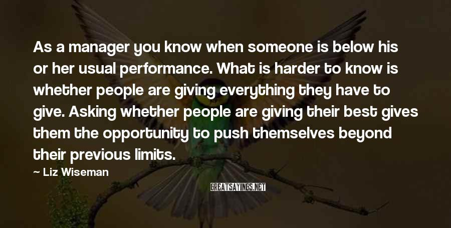 Liz Wiseman Sayings: As A Manager You Know When Someone Is Below His Or Her Usual Performance. What Is Harder To Know Is Whether People Are Giving Everything They Have To Give. Asking Whether People Are Giving Their Best Gives Them The Opportunity To Push Themselves Beyond Their Previous Limits.