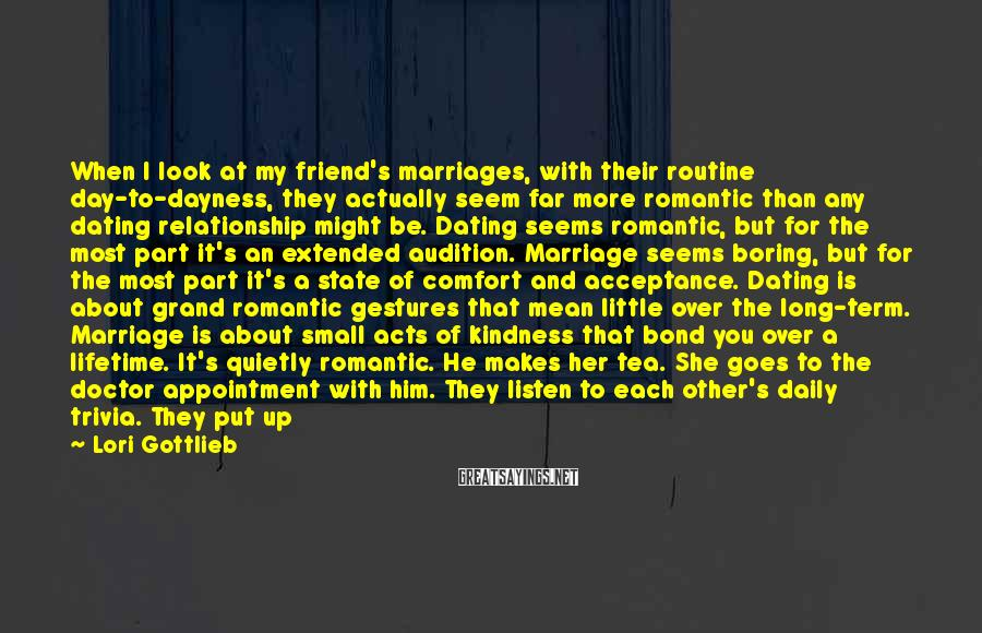Lori Gottlieb Sayings: When I Look At My Friend's Marriages, With Their Routine Day-to-dayness, They Actually Seem Far More Romantic Than Any Dating Relationship Might Be. Dating Seems Romantic, But For The Most Part It's An Extended Audition. Marriage Seems Boring, But For The Most Part It's A State Of Comfort And Acceptance. Dating Is About Grand Romantic Gestures That Mean Little Over The Long-term. Marriage Is About Small Acts Of Kindness That Bond You Over A Lifetime. It's Quietly Romantic. He Makes Her Tea. She Goes To The Doctor Appointment With Him. They Listen To Each Other's Daily Trivia. They Put Up With Each Other's Quirks. They're There For Each Other.