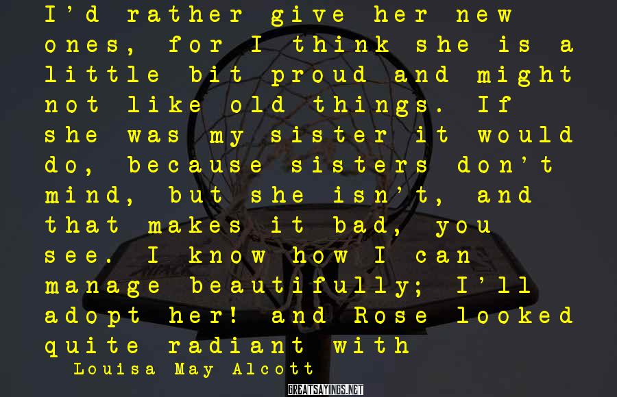 Louisa May Alcott Sayings: I'd Rather Give Her New Ones, For I Think She Is A Little Bit Proud And Might Not Like Old Things. If She Was My Sister It Would Do, Because Sisters Don't Mind, But She Isn't, And That Makes It Bad, You See. I Know How I Can Manage Beautifully; I'll Adopt Her! And Rose Looked Quite Radiant With