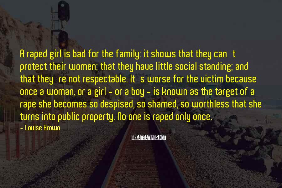 Louise Brown Sayings: A Raped Girl Is Bad For The Family: It Shows That They Can't Protect Their Women; That They Have Little Social Standing; And That They're Not Respectable. It's Worse For The Victim Because Once A Woman, Or A Girl - Or A Boy - Is Known As The Target Of A Rape She Becomes So Despised, So Shamed, So Worthless That She Turns Into Public Property. No One Is Raped Only Once.