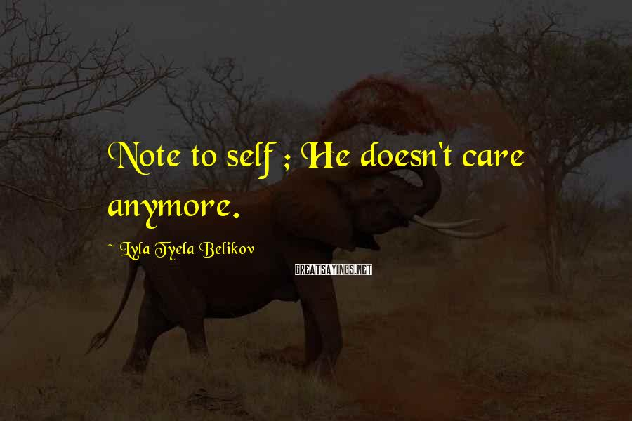 Lyla Tyela Belikov Sayings: Note To Self ; He Doesn't Care Anymore.