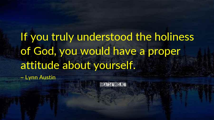 Lynn Austin Sayings: If You Truly Understood The Holiness Of God, You Would Have A Proper Attitude About Yourself.
