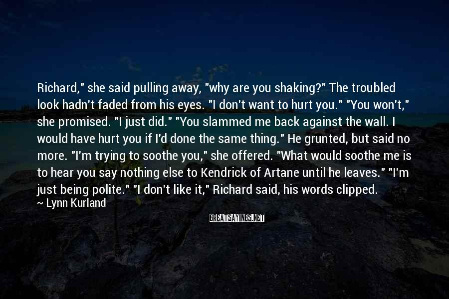 """Lynn Kurland Sayings: Richard,"""" She Said Pulling Away, """"why Are You Shaking?"""" The Troubled Look Hadn't Faded From His Eyes. """"I Don't Want To Hurt You."""" """"You Won't,"""" She Promised. """"I Just Did."""" """"You Slammed Me Back Against The Wall. I Would Have Hurt You If I'd Done The Same Thing."""" He Grunted, But Said No More. """"I'm Trying To Soothe You,"""" She Offered. """"What Would Soothe Me Is To Hear You Say Nothing Else To Kendrick Of Artane Until He Leaves."""" """"I'm Just Being Polite."""" """"I Don't Like It,"""" Richard Said, His Words Clipped."""