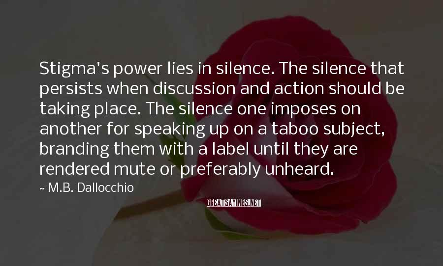 M.B. Dallocchio Sayings: Stigma's Power Lies In Silence. The Silence That Persists When Discussion And Action Should Be Taking Place. The Silence One Imposes On Another For Speaking Up On A Taboo Subject, Branding Them With A Label Until They Are Rendered Mute Or Preferably Unheard.
