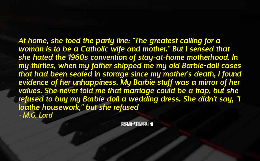 """M.G. Lord Sayings: At Home, She Toed The Party Line: """"The Greatest Calling For A Woman Is To Be A Catholic Wife And Mother."""" But I Sensed That She Hated The 1960s Convention Of Stay-at-home Motherhood. In My Thirties, When My Father Shipped Me My Old Barbie-doll Cases That Had Been Sealed In Storage Since My Mother's Death, I Found Evidence Of Her Unhappiness. My Barbie Stuff Was A Mirror Of Her Values. She Never Told Me That Marriage Could Be A Trap, But She Refused To Buy My Barbie Doll A Wedding Dress. She Didn't Say, """"I Loathe Housework,"""" But She Refused To Buy Barbie Pots And Pans. What She Often Said, However, Was """"Education Is Power."""" And In Case I Was Too Thick To Grasp This, She Bought Graduation Robes For Barbie, Ken, And Midge."""