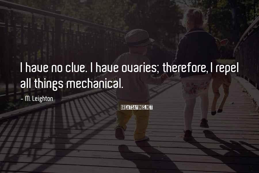M. Leighton Sayings: I Have No Clue. I Have Ovaries; Therefore, I Repel All Things Mechanical.