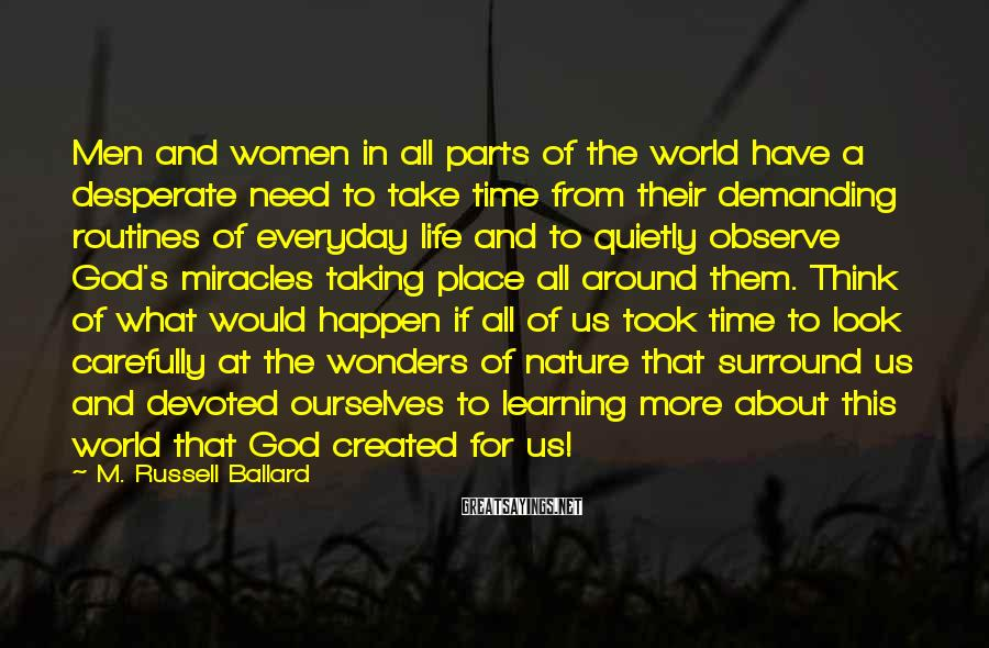 M. Russell Ballard Sayings: Men And Women In All Parts Of The World Have A Desperate Need To Take Time From Their Demanding Routines Of Everyday Life And To Quietly Observe God's Miracles Taking Place All Around Them. Think Of What Would Happen If All Of Us Took Time To Look Carefully At The Wonders Of Nature That Surround Us And Devoted Ourselves To Learning More About This World That God Created For Us!