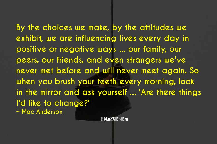Mac Anderson Sayings: By The Choices We Make, By The Attitudes We Exhibit, We Are Influencing Lives Every Day In Positive Or Negative Ways ... Our Family, Our Peers, Our Friends, And Even Strangers We've Never Met Before And Will Never Meet Again. So When You Brush Your Teeth Every Morning, Look In The Mirror And Ask Yourself ... 'Are There Things I'd Like To Change?'