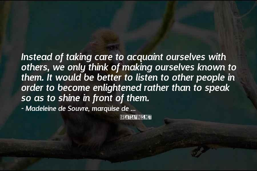 Madeleine De Souvre, Marquise De ... Sayings: Instead Of Taking Care To Acquaint Ourselves With Others, We Only Think Of Making Ourselves Known To Them. It Would Be Better To Listen To Other People In Order To Become Enlightened Rather Than To Speak So As To Shine In Front Of Them.