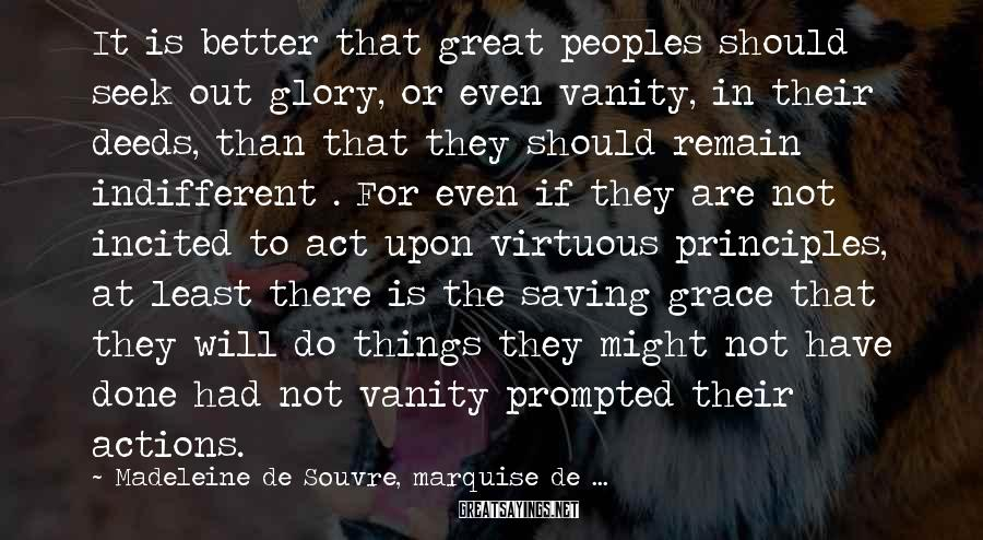 Madeleine De Souvre, Marquise De ... Sayings: It Is Better That Great Peoples Should Seek Out Glory, Or Even Vanity, In Their Deeds, Than That They Should Remain Indifferent . For Even If They Are Not Incited To Act Upon Virtuous Principles, At Least There Is The Saving Grace That They Will Do Things They Might Not Have Done Had Not Vanity Prompted Their Actions.